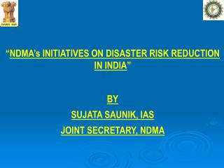 """ NDMA's INITIATIVES ON DISASTER RISK REDUCTION IN INDIA "" BY SUJATA SAUNIK, IAS JOINT SECRETARY, NDMA"