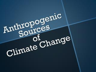 Anthropogenic Sources  of  Climate Change