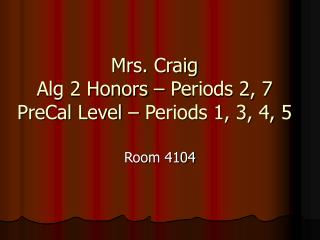 Mrs. Craig Alg 2 Honors – Periods 2, 7 PreCal Level – Periods 1, 3, 4, 5