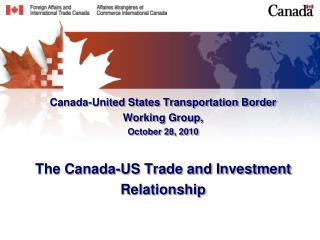 Canada-United States Transportation Border  Working Group,  October 28, 2010 The Canada-US Trade and Investment Relation