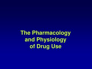 The Pharmacology  and Physiology  of Drug Use