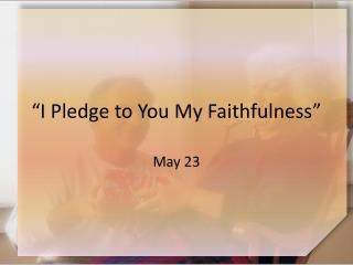 """I Pledge to You My Faithfulness"""