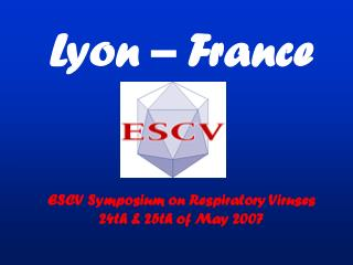 Lyon – France ESCV Symposium on Respiratory Viruses 24th & 25th of May 2007