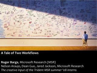 A Tale of Two Workflows Roger  Barga , Microsoft Research (MSR) Nelson Araujo, Dean Guo, Jared Jackson, Microsoft Resear