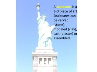 A sculpture is a 3-D piece of art. Sculptures can be carved (stone), modeled (clay), cast (plaster) or assembled.