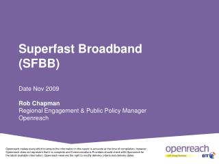 Superfast Broadband (SFBB) Date Nov 2009 Rob Chapman Regional Engagement & Public Policy Manager Openreach