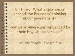 Unit Two: What experiences shaped the Founders' thinking about government? How were Americans influenced by their Engl