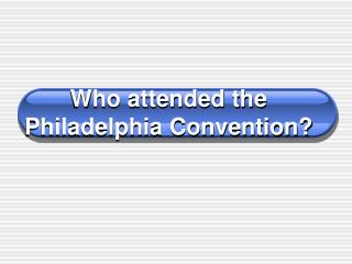 Who attended the Philadelphia Convention?