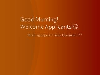 Good Morning!   Welcome Applicants! 