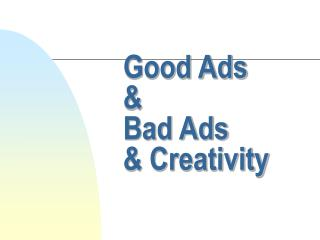 Good Ads  	&  	Bad Ads  	& Creativity