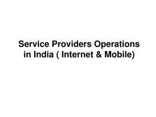 Service Providers Operations in India ( Internet & Mobile)