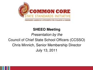 SHEEO Meeting Presentation by the Council of Chief State School Officers (CCSSO) Chris Minnich, Senior Membership Direc