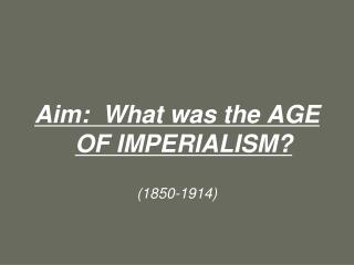 Aim: What was the AGE OF IMPERIALISM? (1850-1914)