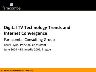 Digital TV Technology Trends and Internet Convergence Farncombe Consulting Group Barry Flynn, Principal Consultant June