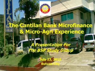 The Cantilan Bank Microfinance & Micro-Agri Experience A Presentation For The BSP Study Group July 23, 2010 Butuan C