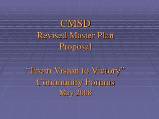 "CMSD  Revised Master Plan Proposal ""From Vision to Victory"" Community Forums May 2008"
