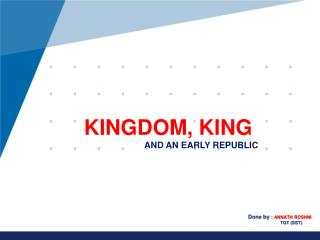 KINGDOM, KING  AND AN EARLY REPUBLIC
