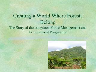 Creating a World Where Forests Belong The Story of the Integrated Forest Management and Development Programme