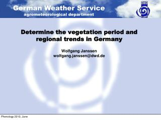Determine the vegetation period and regional trends in Germany Wolfgang Janssen wolfgang.janssen@dwd.de