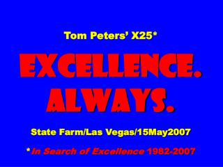 Tom Peters' X25* EXCELLENCE. ALWAYS. State Farm/Las Vegas/15May2007 * In Search of Excellence  1982-2007
