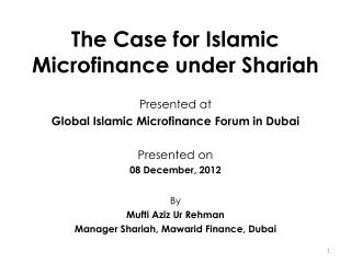 The Case for Islamic Microfinance under Shariah Presented at  Global Islamic Microfinance Forum in Dubai  Presented on