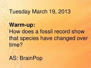 Tuesday March 19, 2013 Warm-up: How  does a fossil record show that species have changed over time ? AS:  BrainPop
