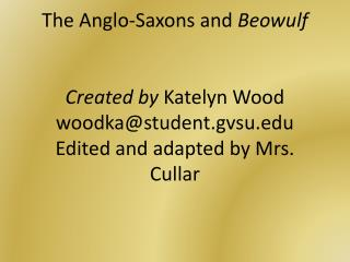 The Anglo-Saxons and  Beowulf Created by  Katelyn Wood woodka@student.gvsu.edu Edited and adapted by Mrs. Cullar