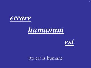 errare  humanum  est (to err is human)
