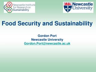 Food Security and Sustainability Gordon Port Newcastle University Gordon.Port@newcastle.ac.uk