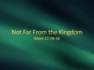 Not Far From the Kingdom Mark 12:28-34