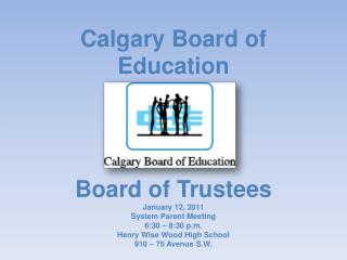 Calgary Board of Education Board of  Trustees January 12, 2011 System Parent Meeting 6:30 – 8:30 p.m. Henry Wise Wood H