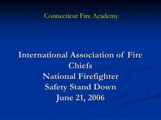 International Association of Fire Chiefs National Firefighter  Safety Stand Down  June 21, 2006