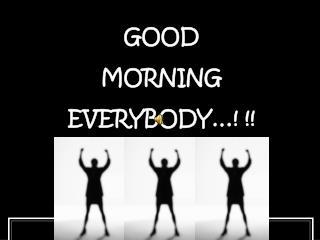 GOOD MORNING EVERYBODY…! !!