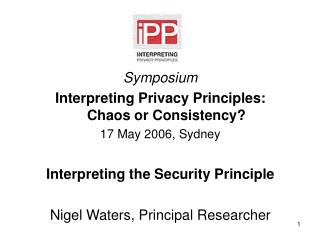 Symposium Interpreting Privacy Principles:  Chaos or Consistency? 17 May 2006, Sydney Interpreting the Security Princip