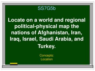 SS7G5b Locate on a world and regional political-physical map the nations of Afghanistan, Iran, Iraq, Israel, Saudi Arabi