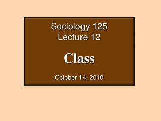 Sociology 125 Lecture 12 Class October 14, 2010