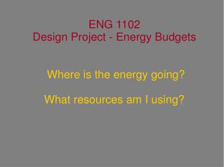 ENG 1102 Design Project - Energy Budgets  Where is the energy going? What resources am I using?