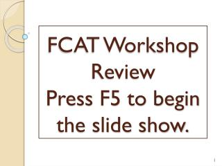 FCAT Workshop Review Press F5 to begin the slide show.