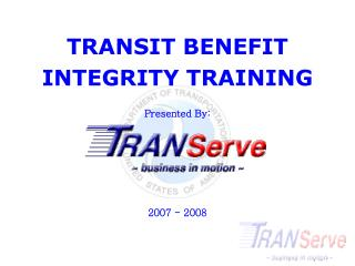 TRANSIT BENEFIT INTEGRITY TRAINING Presented By: 2007 - 2008