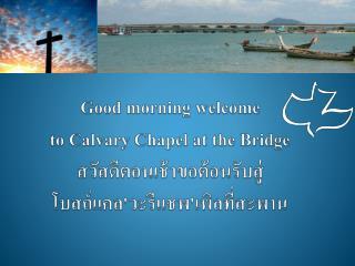 Good morning welcome  to Calvary Chapel at the Bridge สวัสดีตอนเช้าขอต้อนรับสู่ โบสถ์แคล'วะรีแชพ'เพิลที่สะพาน