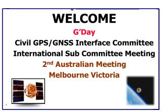 WELCOME G'Day Civil GPS/GNSS Interface Committee International Sub Committee Meeting 2 nd  Australian Meeting Melbourn