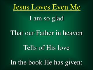 I am so glad That our Father in heaven Tells of His love In the book He has given;