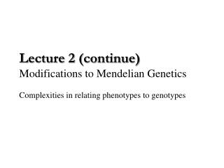 Lecture 2 (continue) Modifications to Mendelian Genetics Complexities in relating phenotypes to genotypes