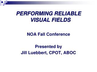 PERFORMING RELIABLE VISUAL FIELDS NOA Fall Conference Presented by Jill  Luebbert , CPOT, ABOC