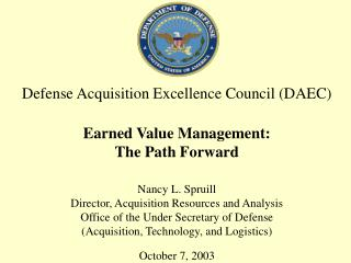 Defense Acquisition Excellence Council (DAEC) Earned Value Management: The Path Forward Nancy L. Spruill Director, Acqui