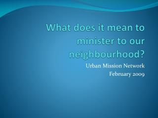 What does it mean to minister to our neighbourhood?