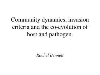 Community dynamics, invasion criteria and the co-evolution of host and pathogen. Rachel Bennett