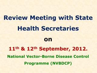 Review Meeting with State Health Secretaries  on  11 th  & 12 th  September, 2012. National Vector-Borne Disease Con