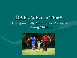 DAP  - What Is That? Developmentally Appropriate Practices for Young Children