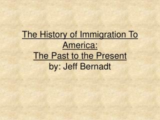 The History of Immigration To America:  The Past to the Present by: Jeff Bernadt